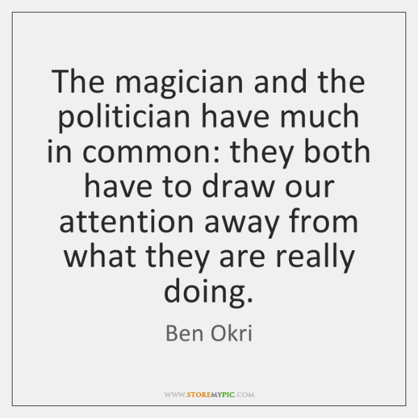The magician and the politician have much in common: they both have ...