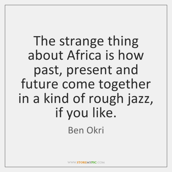 The strange thing about Africa is how past, present and future come ...