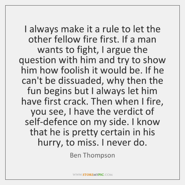 I always make it a rule to let the other fellow fire ...