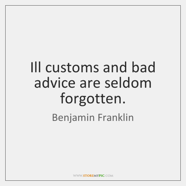 Ill customs and bad advice are seldom forgotten.