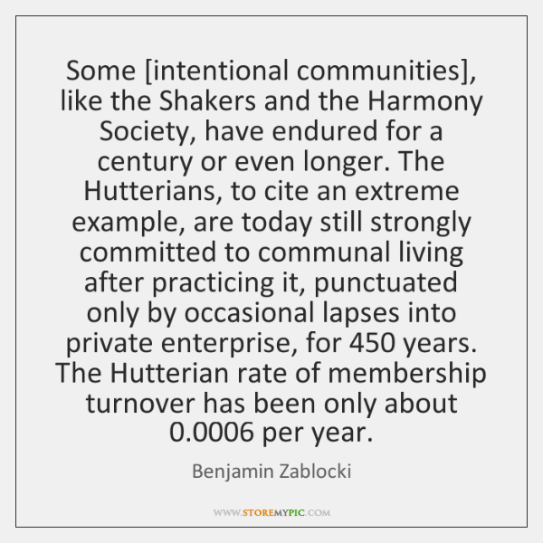 Some [intentional communities], like the Shakers and the Harmony Society, have endured ...
