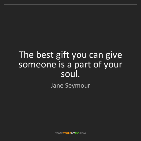 Jane Seymour: The best gift you can give someone is a part of your...