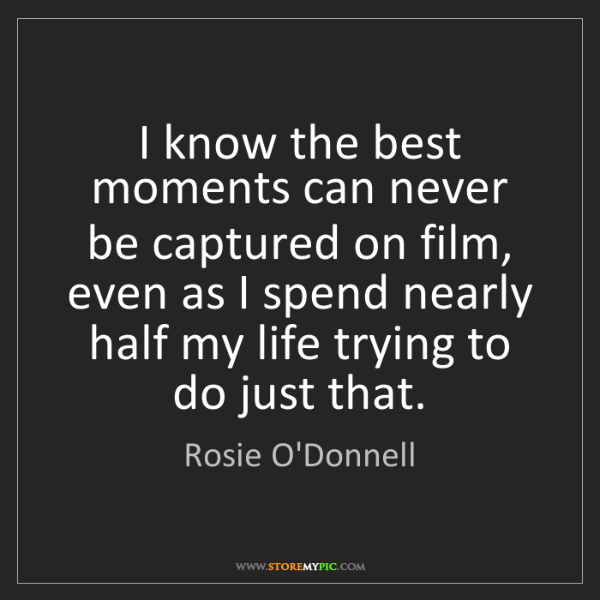 Rosie O'Donnell: I know the best moments can never be captured on film,...