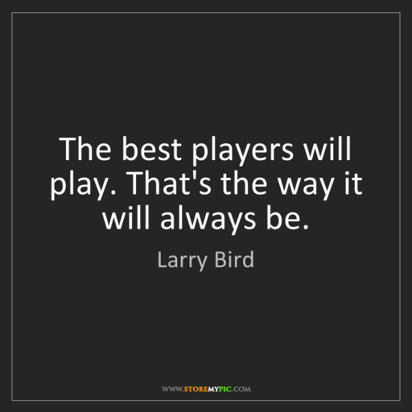 Larry Bird: The best players will play. That's the way it will always...