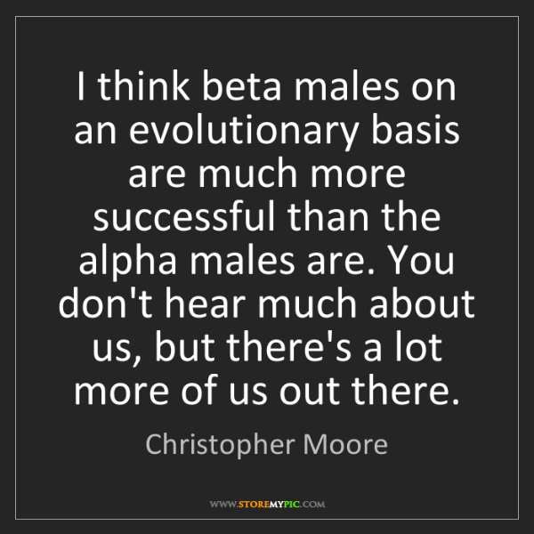 Christopher Moore: I think beta males on an evolutionary basis are much...