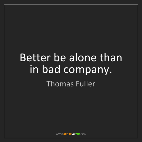 Thomas Fuller: Better be alone than in bad company.