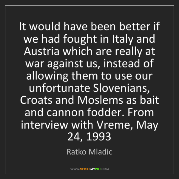 Ratko Mladic: It would have been better if we had fought in Italy and...