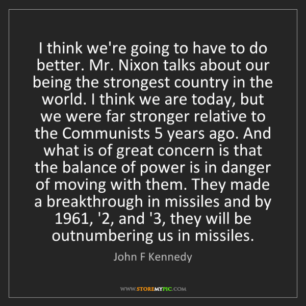 John F Kennedy: I think we're going to have to do better. Mr. Nixon talks...