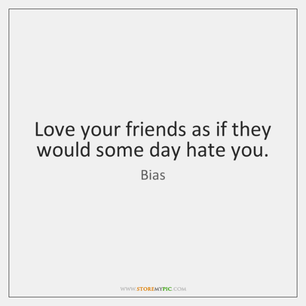 Love your friends as if they would some day hate you.