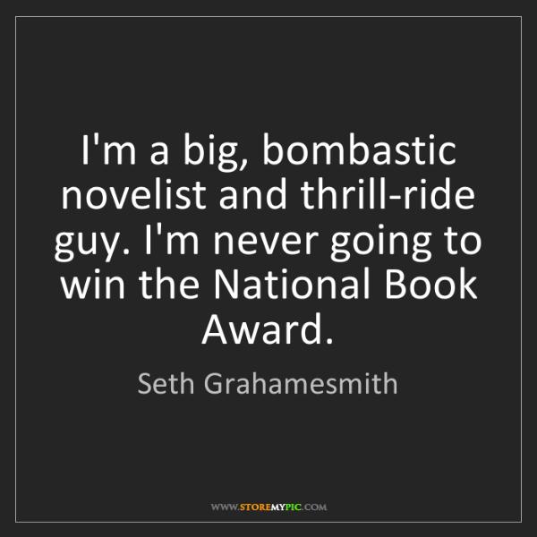 Seth Grahamesmith: I'm a big, bombastic novelist and thrill-ride guy. I'm...
