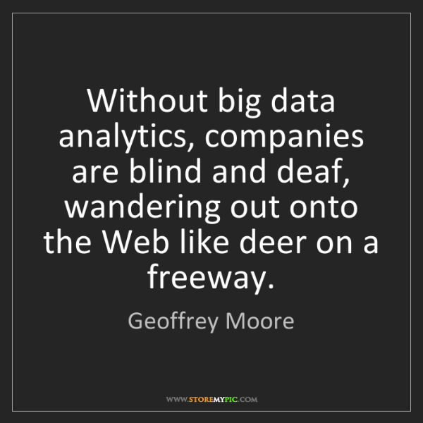 Geoffrey Moore: Without big data analytics, companies are blind and deaf,...