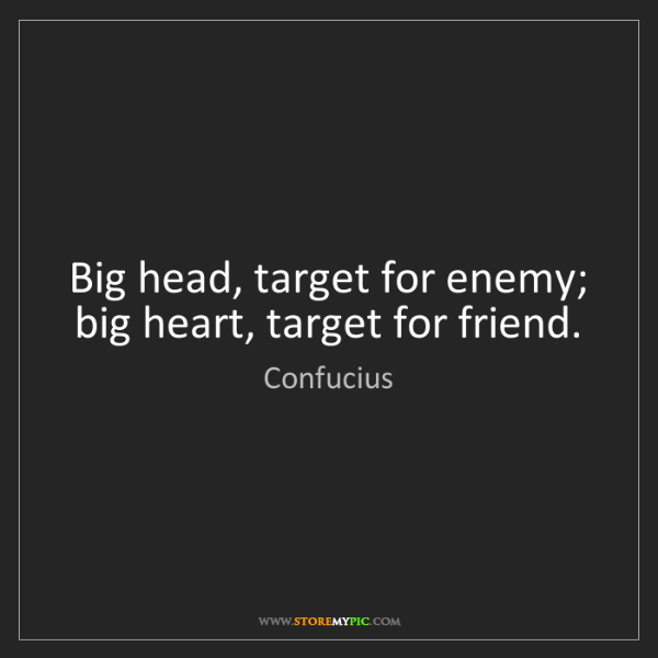 Confucius: Big head, target for enemy; big heart, target for friend.