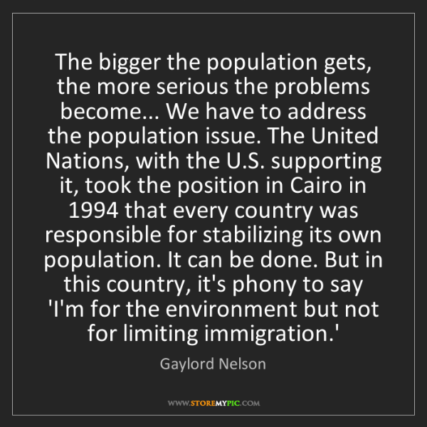 Gaylord Nelson: The bigger the population gets, the more serious the...