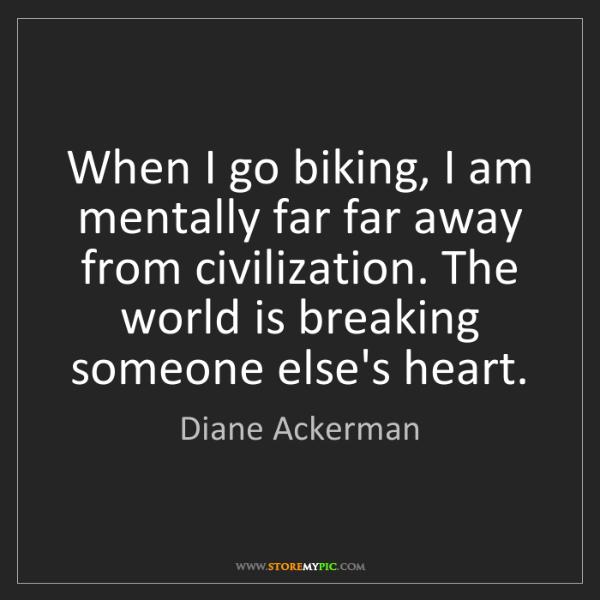 Diane Ackerman: When I go biking, I am mentally far far away from civilization....