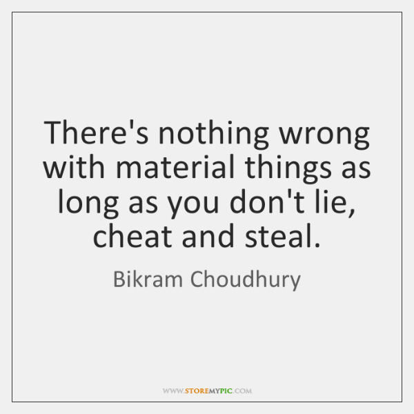There's nothing wrong with material things as long as you don't lie, ...