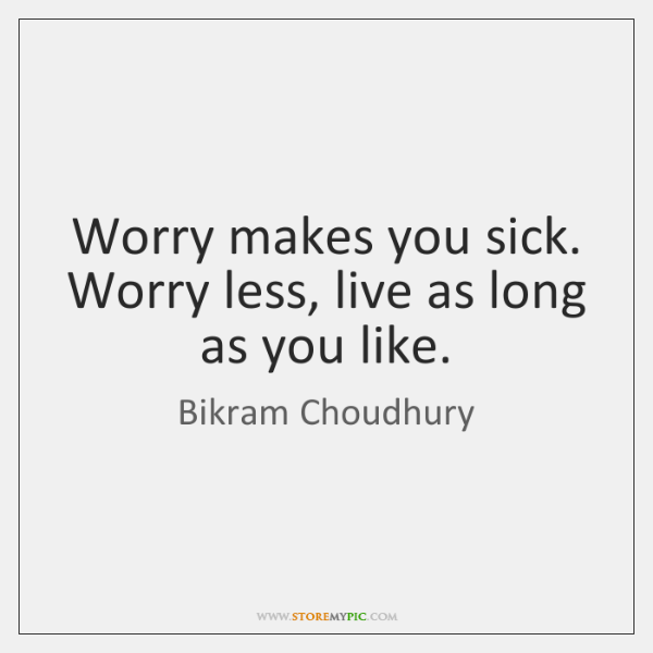 Worry makes you sick. Worry less, live as long as you like.
