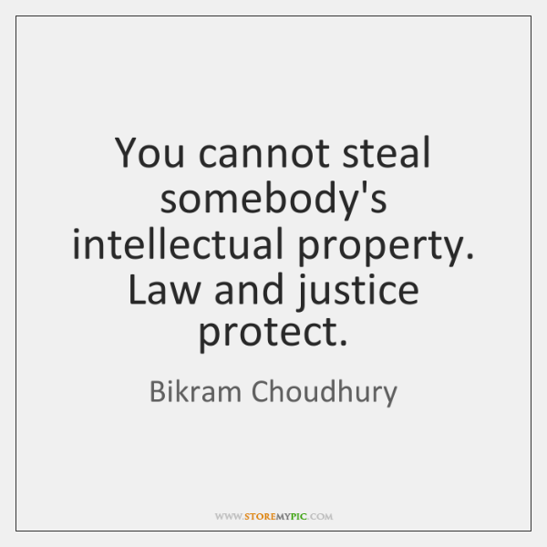 You cannot steal somebody's intellectual property. Law and justice protect.