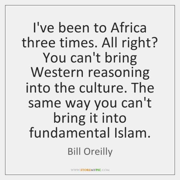 I've been to Africa three times. All right? You can't bring Western ...