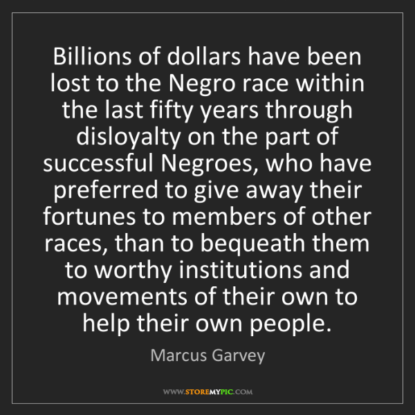 Marcus Garvey: Billions of dollars have been lost to the Negro race...