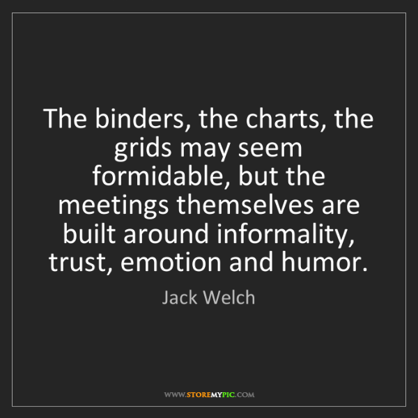Jack Welch: The binders, the charts, the grids may seem formidable,...