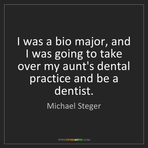 Michael Steger: I was a bio major, and I was going to take over my aunt's...