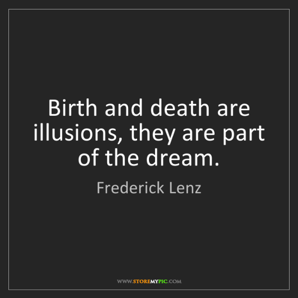 Frederick Lenz: Birth and death are illusions, they are part of the dream.