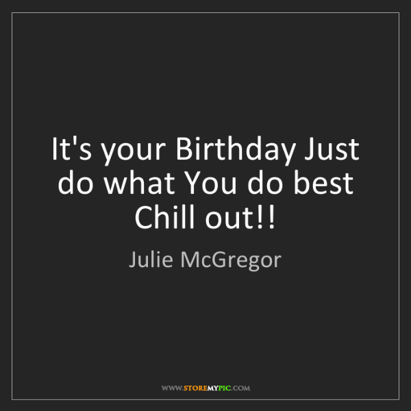 Julie McGregor: It's your Birthday Just do what You do best Chill out!!