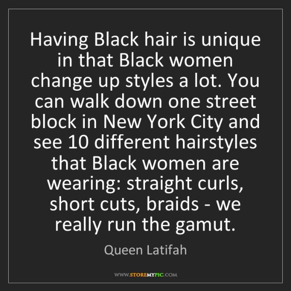 Queen Latifah: Having Black hair is unique in that Black women change...