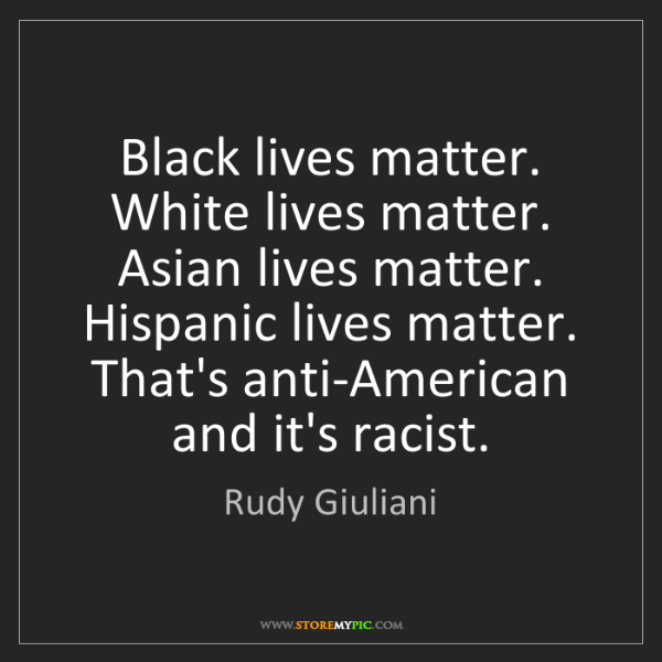 Rudy Giuliani: Black lives matter. White lives matter. Asian lives matter....