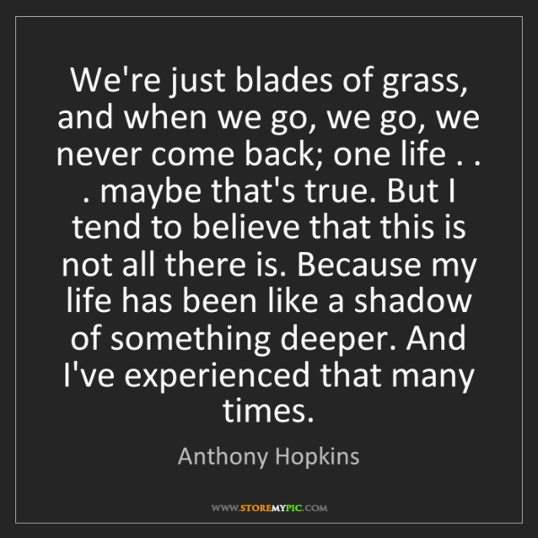 Anthony Hopkins: We're just blades of grass, and when we go, we go, we...