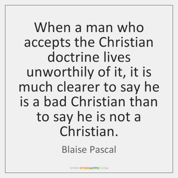 When a man who accepts the Christian doctrine lives unworthily of it, ...
