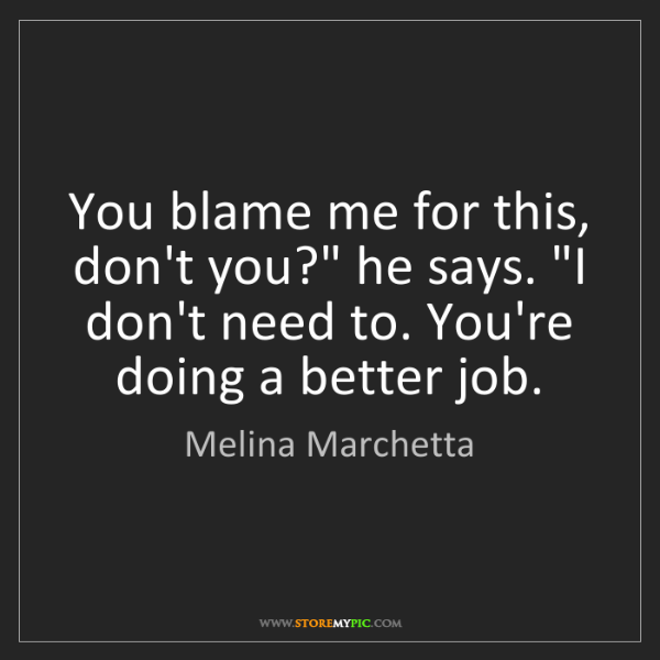 """Melina Marchetta: You blame me for this, don't you?"""" he says. """"I don't..."""