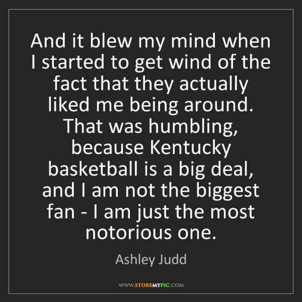 Ashley Judd: And it blew my mind when I started to get wind of the...