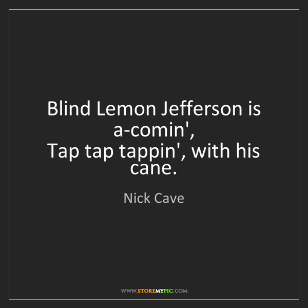 Nick Cave: Blind Lemon Jefferson is a-comin',   Tap tap tappin',...