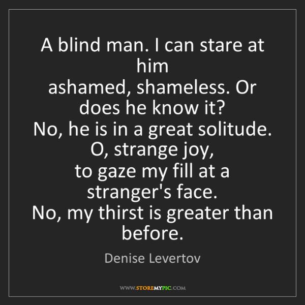 Denise Levertov: A blind man. I can stare at him  ashamed, shameless....