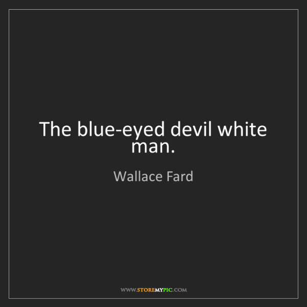 Wallace Fard: The blue-eyed devil white man.