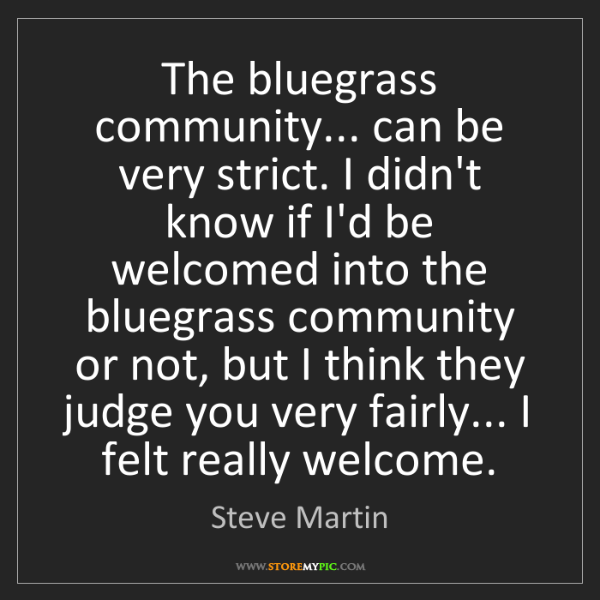 Steve Martin: The bluegrass community... can be very strict. I didn't...