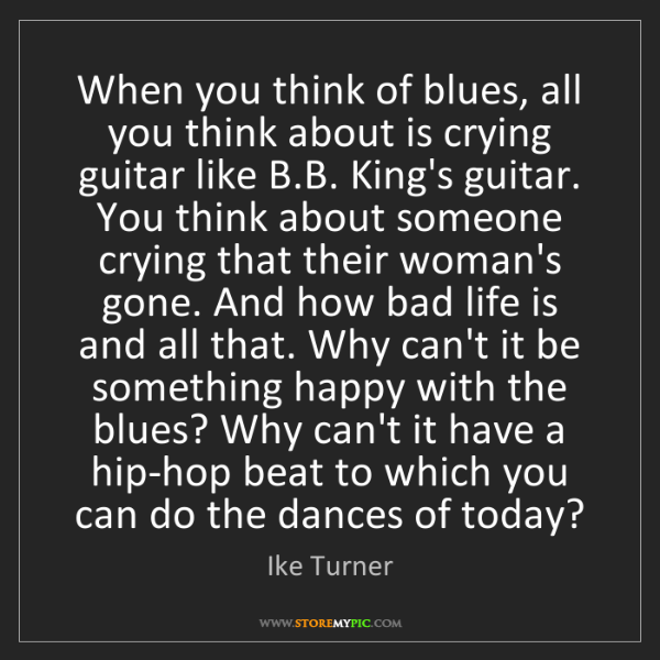 Ike Turner: When you think of blues, all you think about is crying...