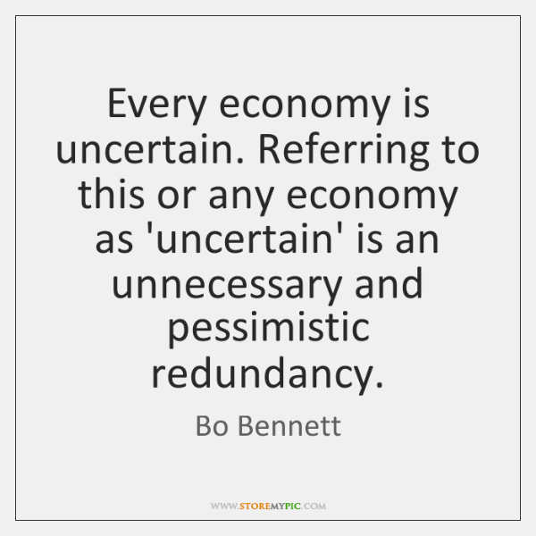 Every economy is uncertain. Referring to this or any economy as 'uncertain' ...