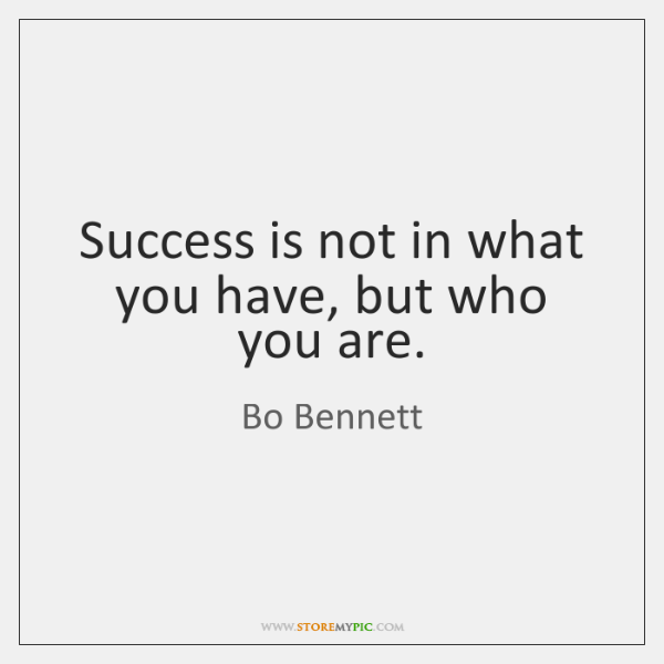 Success is not in what you have, but who you are.