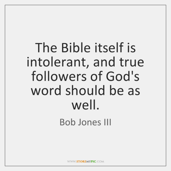 The Bible itself is intolerant, and true followers of God's word should ...