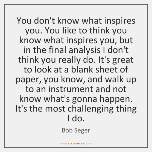You don't know what inspires you. You like to think you know ...