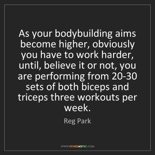 Reg Park: As your bodybuilding aims become higher, obviously you...