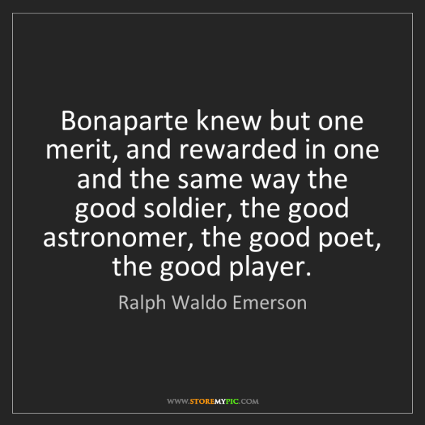 Ralph Waldo Emerson: Bonaparte knew but one merit, and rewarded in one and...