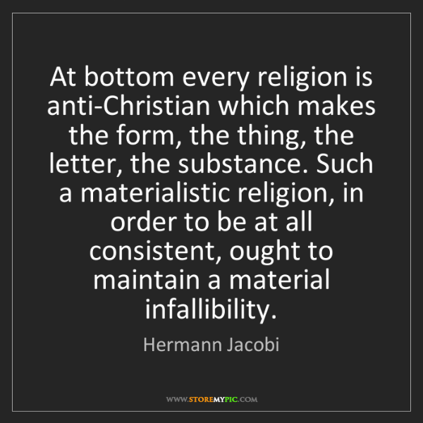 Hermann Jacobi: At bottom every religion is anti-Christian which makes...