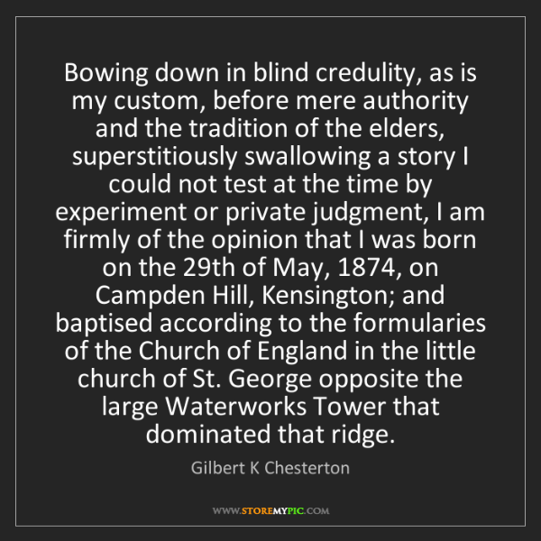 Gilbert K Chesterton: Bowing down in blind credulity, as is my custom, before...