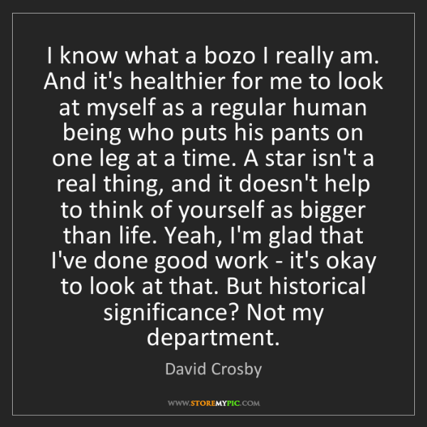 David Crosby: I know what a bozo I really am. And it's healthier for...