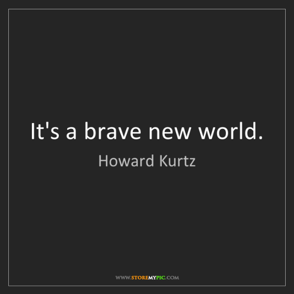 Howard Kurtz: It's a brave new world.