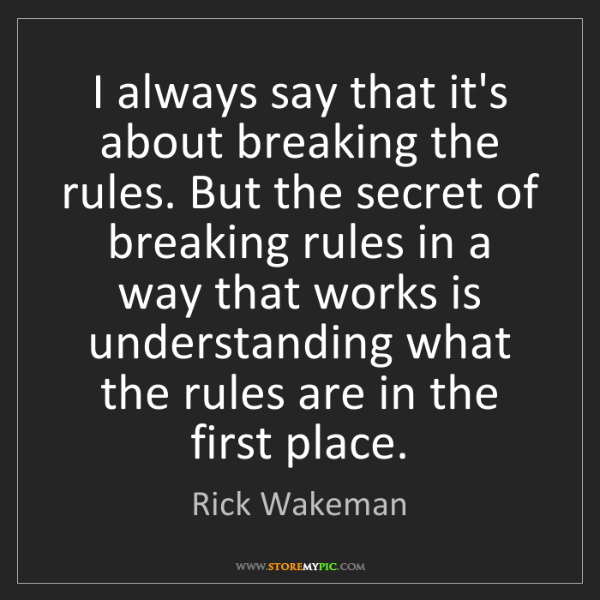 Rick Wakeman: I always say that it's about breaking the rules. But...