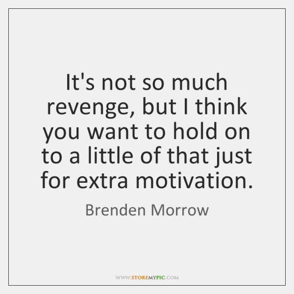 It's not so much revenge, but I think you want to hold ...